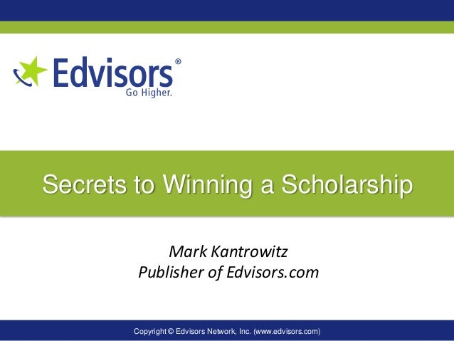 Copyright © Edvisors Network, Inc. (www.edvisors.com) Secrets to Winning a Scholarship Mark Kantrowitz Publisher of Edviso...