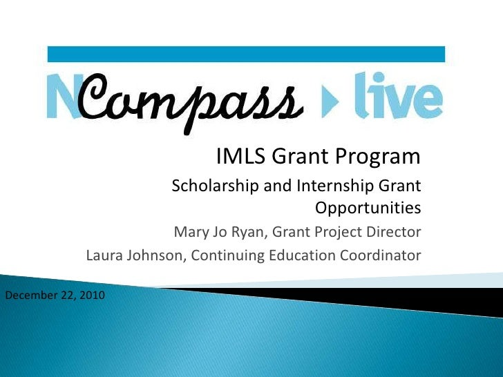 IMLS Grant Program<br />Scholarship and Internship Grant Opportunities<br />Mary Jo Ryan, Grant Project Director<br />Laur...