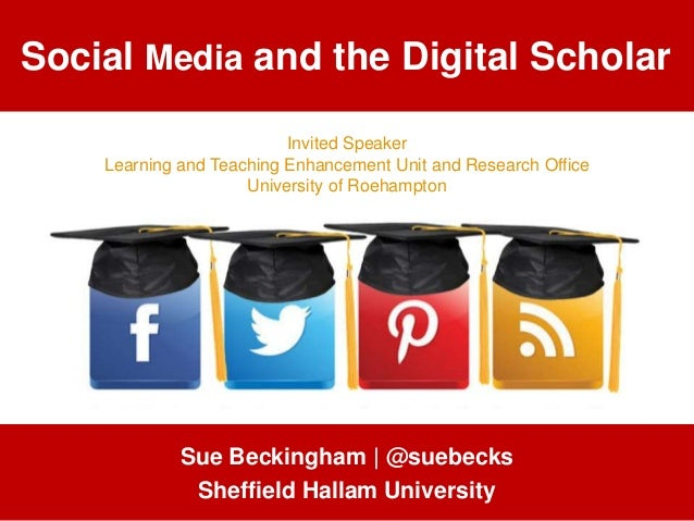 Social Media and the Digital Scholar Sue Beckingham | @suebecks Sheffield Hallam University Invited Speaker Learning and T...