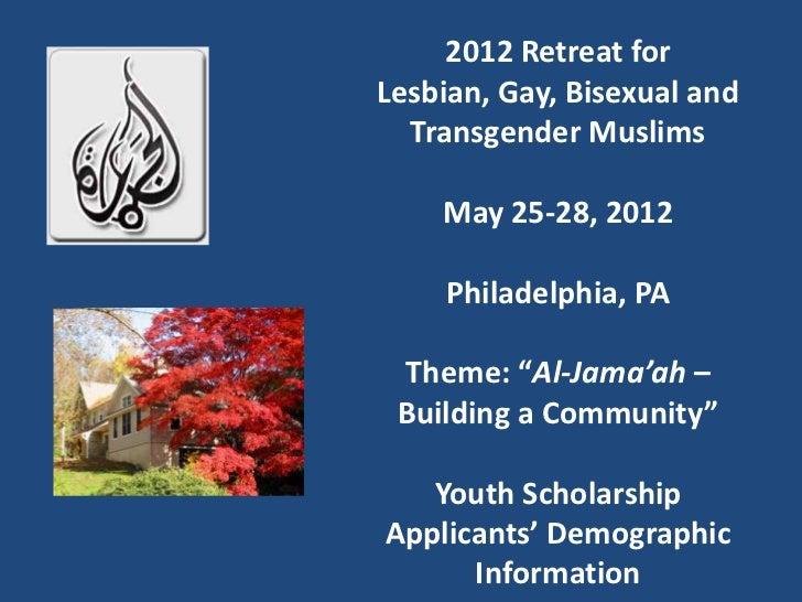 "2012 Retreat forLesbian, Gay, Bisexual and  Transgender Muslims    May 25-28, 2012    Philadelphia, PA Theme: ""Al-Jama'ah ..."