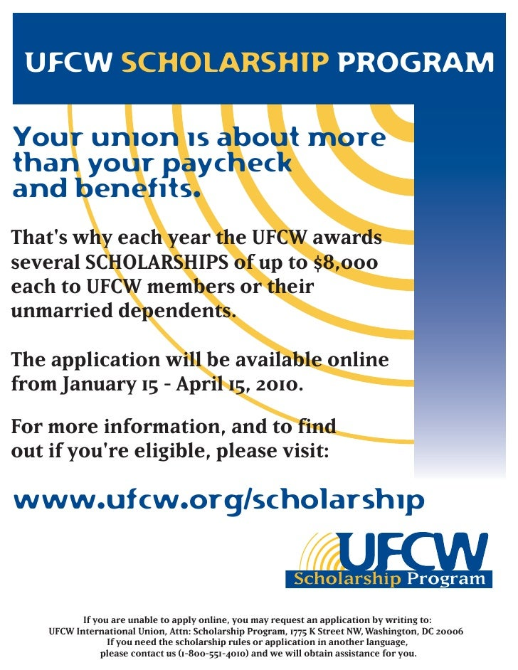 UFCW SCHOLARSHIP PROGRAM  Your union is about more than your paycheck and benefits. That's why each year the UFCW awards s...