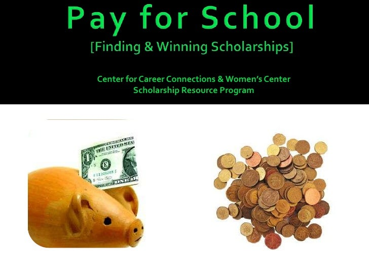 Pay for School[Finding & Winning Scholarships]<br />Center for Career Connections & Women's Center<br />Scholarship Resour...