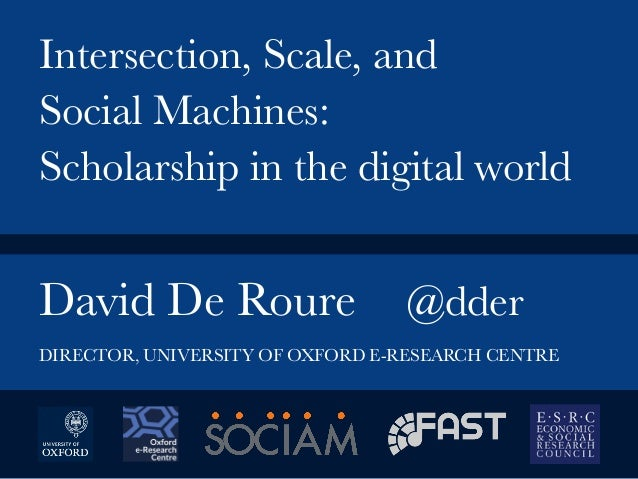 David De Roure  @dder   Intersection, Scale, and Social Machines: Scholarship in the digital world DIRECTOR, UNIVERSITY OF...