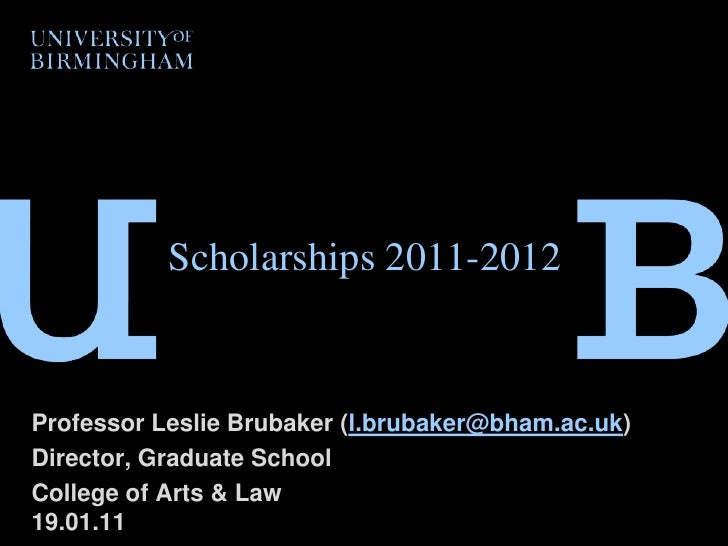 Scholarships 2011-2012<br />Professor Leslie Brubaker (l.brubaker@bham.ac.uk)<br />Director, Graduate School<br />College ...