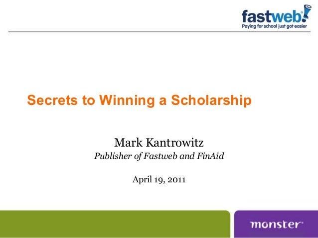 Secrets to Winning a ScholarshipMark KantrowitzPublisher of Fastweb and FinAidApril 19, 2011