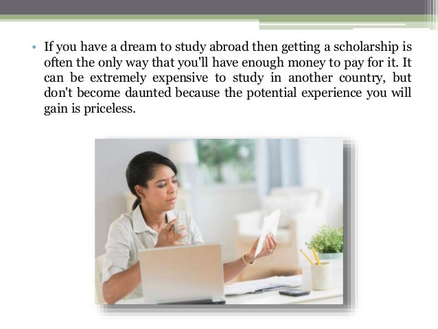 • If you have a dream to study abroad then getting a scholarship is often the only way that you'll have enough money to pa...
