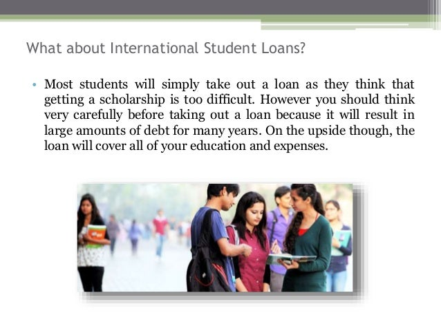 What about International Student Loans? • Most students will simply take out a loan as they think that getting a scholarsh...