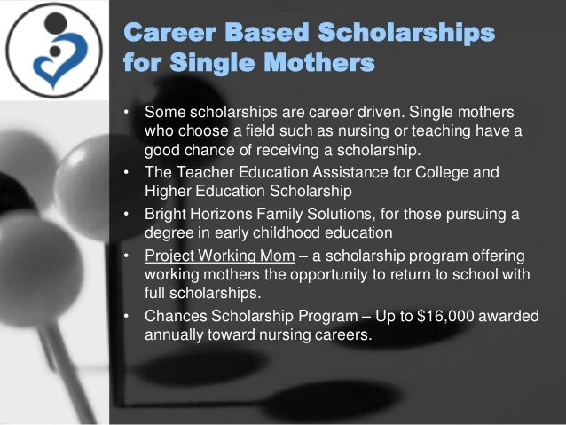 single mother scholarships There are varieties of scholarships available for single mothers and single fathers who need help covering the cost of earning their college degree our - college, college freshman, graduate, high school students, postdoctoral, postsecondary students, scholarship, undergraduate, university.