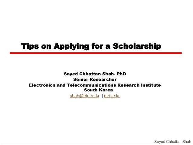 Tips on Applying for a Scholarship Sayed Chhattan Shah, PhD Senior Researcher Electronics and Telecommunications Research ...
