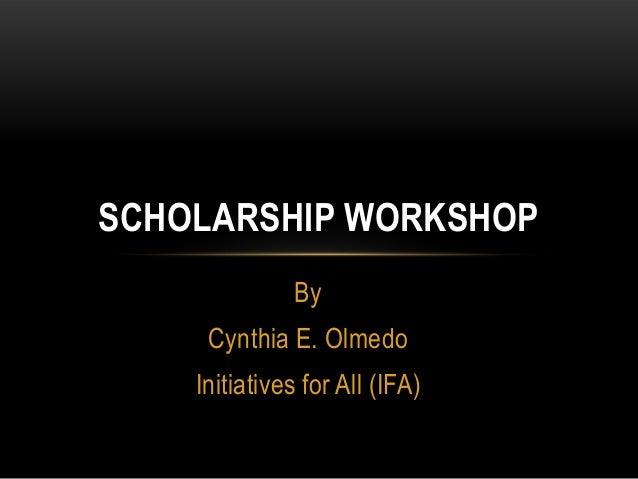 SCHOLARSHIP WORKSHOP By Cynthia E. Olmedo  Initiatives for All (IFA)