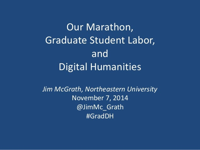 Our Marathon,  Graduate Student Labor,  and  Digital Humanities  Jim McGrath, Northeastern University  November 7, 2014  @...
