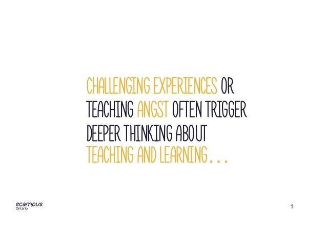 1 Challenging experiences or Teaching angst often trigger deeper thinking about teaching and learning…