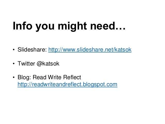 Info you might need… • Slideshare: http://www.slideshare.net/katsok • Twitter @katsok • Blog: Read Write Reflect http://re...
