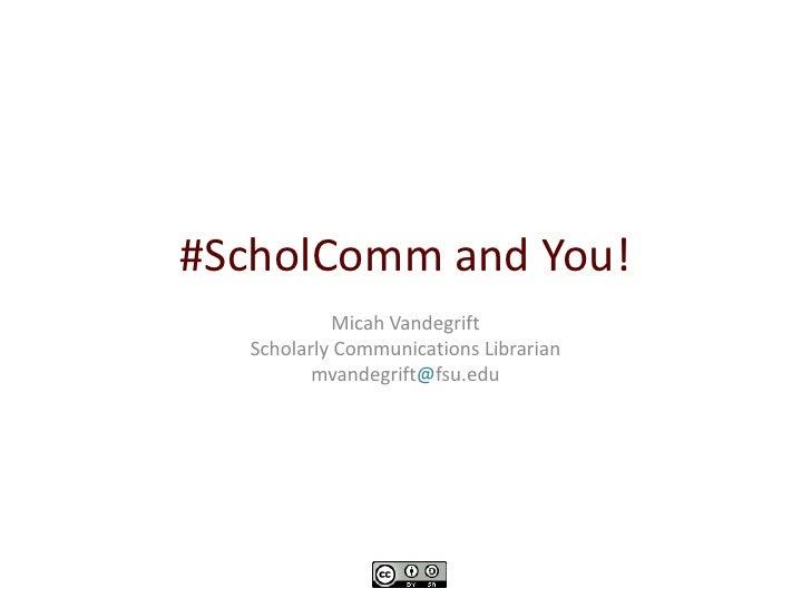 #ScholComm and You!           Micah Vandegrift  Scholarly Communications Librarian         mvandegrift@fsu.edu