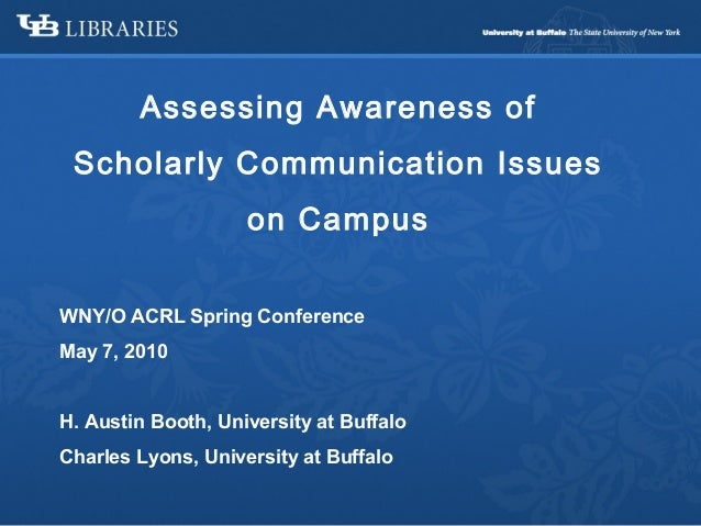 Assessing Awareness of Scholarly Communication Issues on Campus WNY/O ACRL Spring Conference May 7, 2010 H. Austin Booth, ...