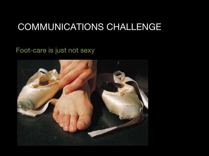COMMUNICATIONS CHALLENGE <ul><li>Foot-care is just not sexy </li></ul>