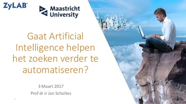 Gaat Artificial Intelligence helpen het zoeken verder te automatiseren? 3 Maart 2017 Prof dr ir Jan Scholtes 1