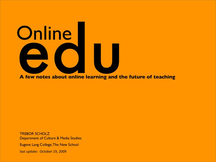 edu Online A few notes about online learning and the future of teaching     TREBOR SCHOLZ Department of Culture & Media St...