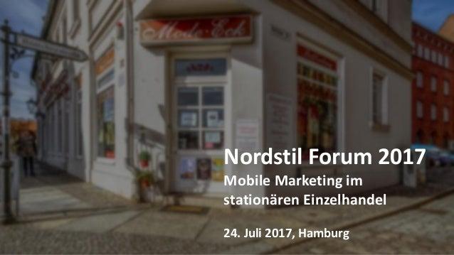 Nordstil Forum 2017 Mobile Marketing im stationären Einzelhandel 24. Juli 2017, Hamburg