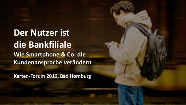Der Nutzer ist die Bankfiliale Wie Smartphone & Co. die Kundenansprache verändern Karten-Forum 2016, Bad Homburg