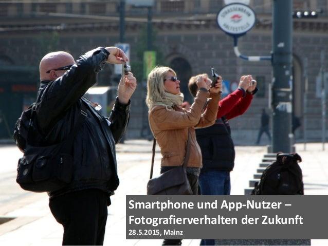Smartphone und App-Nutzer – Fotografierverhalten der Zukunft 28.5.2015, Mainz