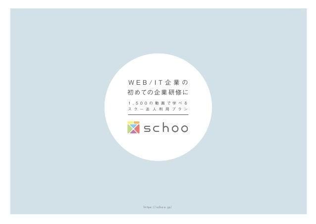 https://schoo.jp/ 1 , 5 0 0 の 動 画 で 学 べ る ス ク ー 法 人 利 用 プ ラ ン W E B / I T 企 業 の 初めての企業研修に