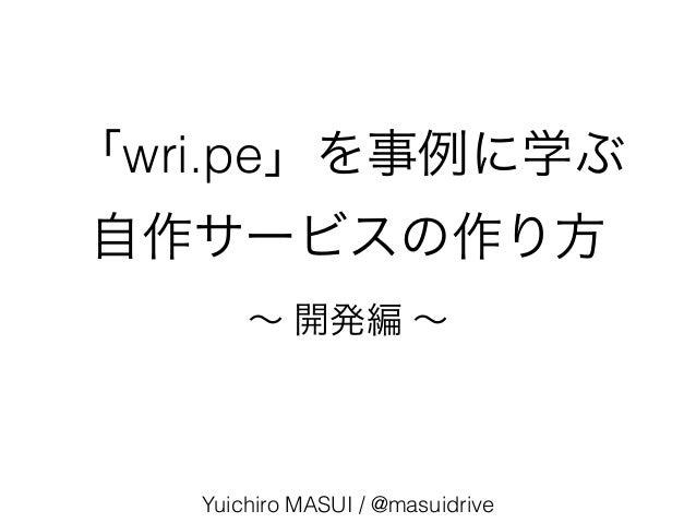 「wri.pe」を事例に学ぶ 自作サービスの作り方 Yuichiro MASUI / @masuidrive ∼ 開発編 ∼