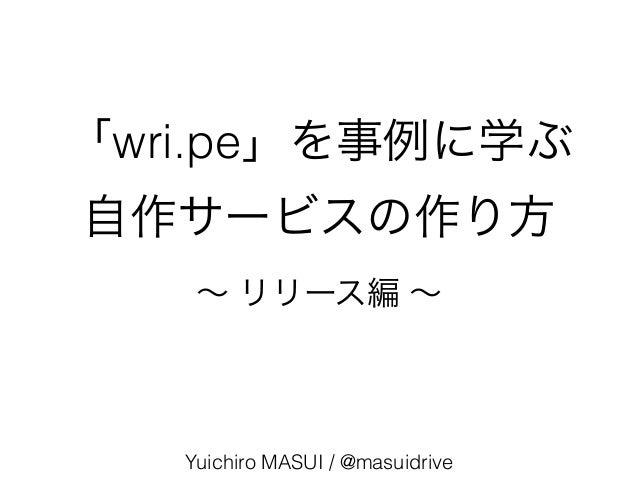 「wri.pe」を事例に学ぶ 自作サービスの作り方 Yuichiro MASUI / @masuidrive ∼ リリース編 ∼