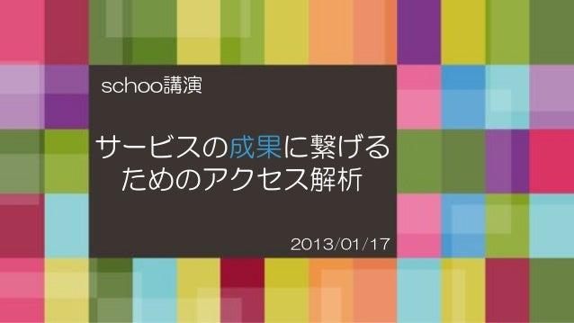 schoo講演サービスの成果に繋げる ためのアクセス解析          2013/01/17