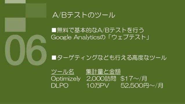 A/Bテストのツール■無料で基本的なA/Bテストを行うGoogle Analyticsの「ウェブテスト」■ターゲティングなども行える高度なツールツール名       集計量と金額Optimizely 2,000訪問 $17~/月DLPO    ...