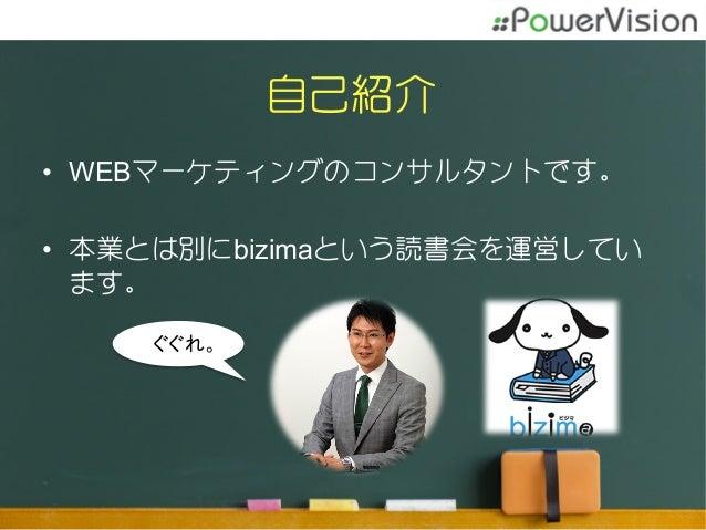 自己紹介 • WEBマーケティングのコンサルタントです。 • 本業とは別にbizimaという読書会を運営してい ます。 ぐぐれ。