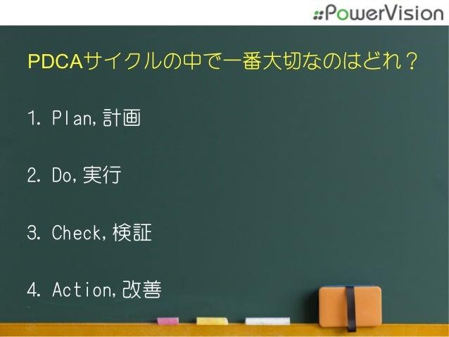 PDCAサイクルの中で一番大切なのはどれ? 1.Plan,計画 2.Do,実行 3.Check,検証 4.Action,改善