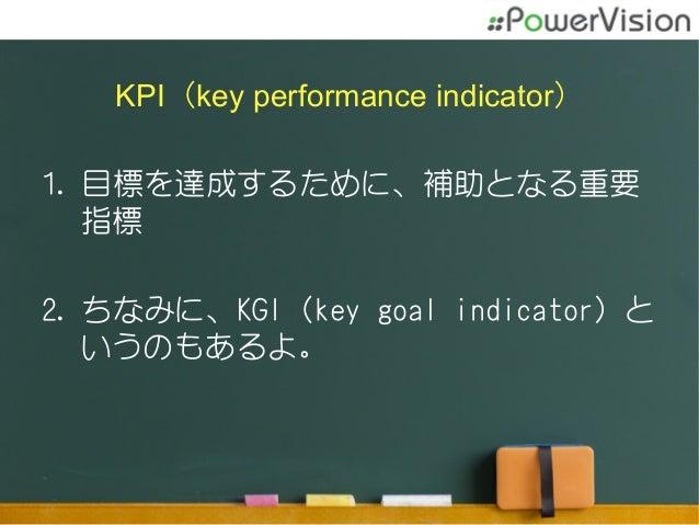 KPI(key performance indicator) 1.目標を達成するために、補助となる重要 指標 2.ちなみに、KGI(key goal indicator)と いうのもあるよ。