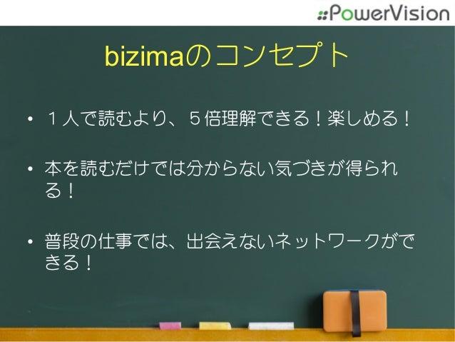 bizimaのコンセプト • 1人で読むより、5倍理解できる!楽しめる! • 本を読むだけでは分からない気づきが得られ る! • 普段の仕事では、出会えないネットワークがで きる!