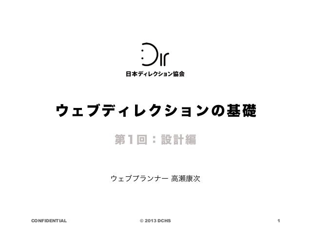 © 2013 DCHSCONFIDENTIAL ウェブプランナー 高瀬康次 第1回:設計編 1 ウェブディレクションの基礎