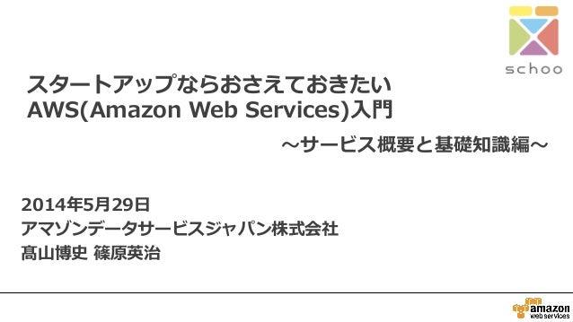 スタートアップならおさえておきたい AWS(Amazon Web Services)入門 2014年5月29日 アマゾンデータサービスジャパン株式会社 髙山博史 篠原英治 ~サービス概要と基礎知識編~