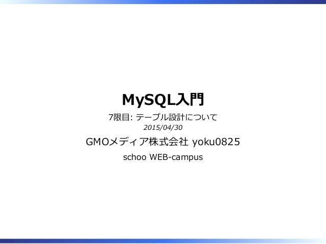 MySQL⼊門 7限目: テーブル設計について 2015/04/30 GMOメディア株式会社 yoku0825 schoo WEB-campus