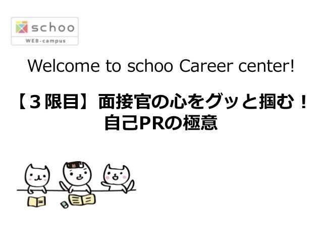 Welcome to schoo Career center! 【3限⽬目】⾯面接官の⼼心をグッと掴む! ⾃自⼰己PRの極意
