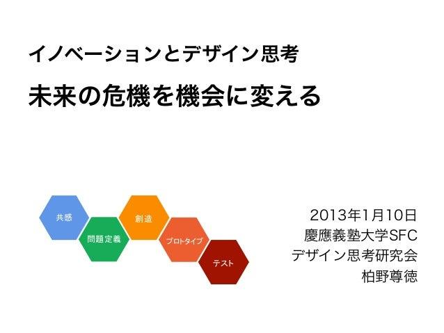 イノベーションとデザイン思考未来の危機を機会に変える              2013年1月10日              慶應義塾大学SFC             デザイン思考研究会                   柏野尊徳