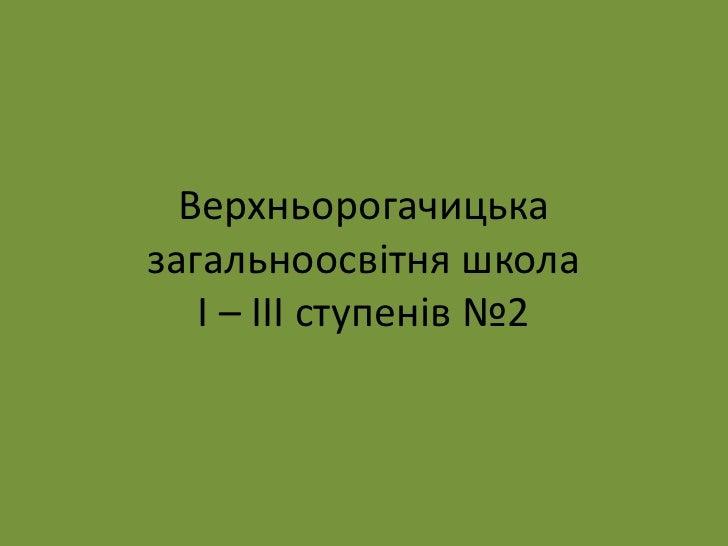 Верхньорогачицька загальноосвітня школаІ – ІІІ ступенів №2<br />