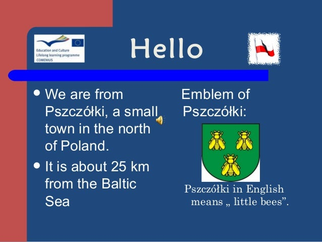 Hello We    are from       Emblem of  Pszczółki, a small   Pszczółki:  town in the north  of Poland. It is about 25 km  ...