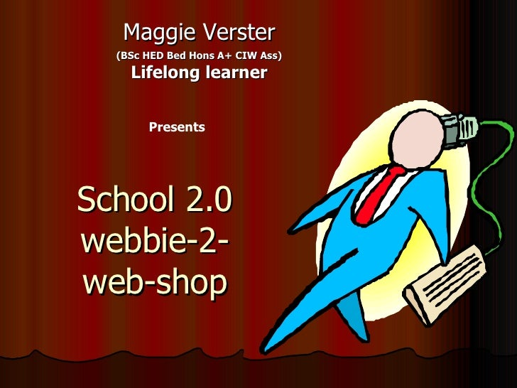 School 2.0 webbie-2- web-shop Maggie Verster (BSc HED Bed Hons A+ CIW Ass) Lifelong learner Presents
