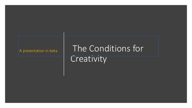 The Conditions for Creativity A presentation in beta