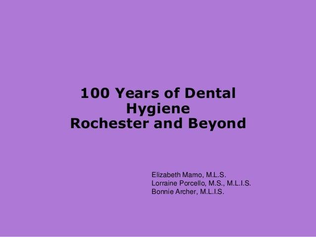 100 Years of Dental Hygiene Rochester and Beyond Elizabeth Mamo, M.L.S. Lorraine Porcello, M.S., M.L.I.S. Bonnie Archer, M...