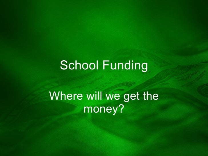 School Funding Where will we get the money?