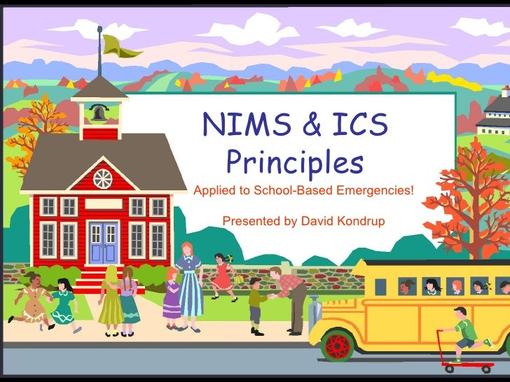 NIMS & ICS Principles Applied to School-Based Emergencies! Presented by David Kondrup