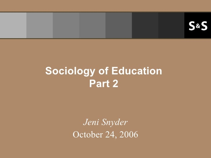 Sociology of Education Part 2 Jeni Snyder October 24, 2006
