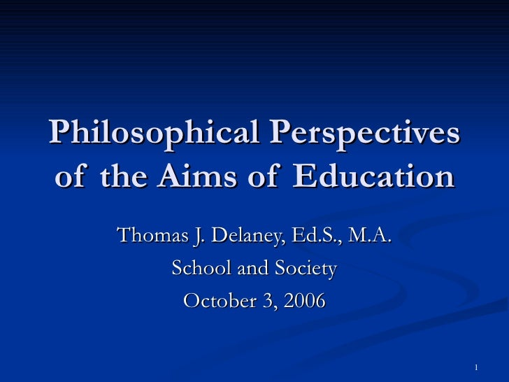 Philosophical Perspectives of the Aims of Education Thomas J. Delaney, Ed.S., M.A. School and Society October 3, 2006