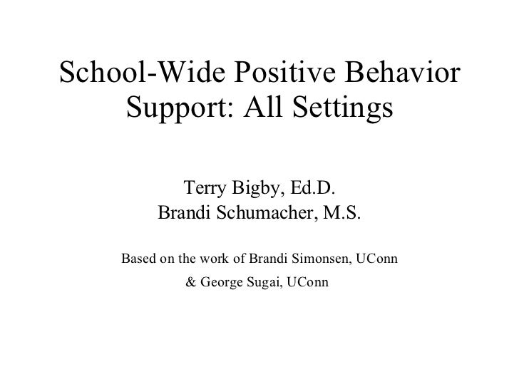 School-Wide Positive Behavior Support: All Settings Terry Bigby, Ed.D. Brandi Schumacher, M.S. Based on the work of Brandi...