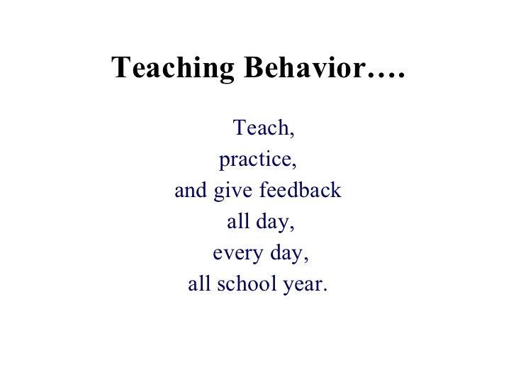 Teaching Behavior…. <ul><li>Teach, </li></ul><ul><li>practice,  </li></ul><ul><li>and give feedback </li></ul><ul><li>all ...